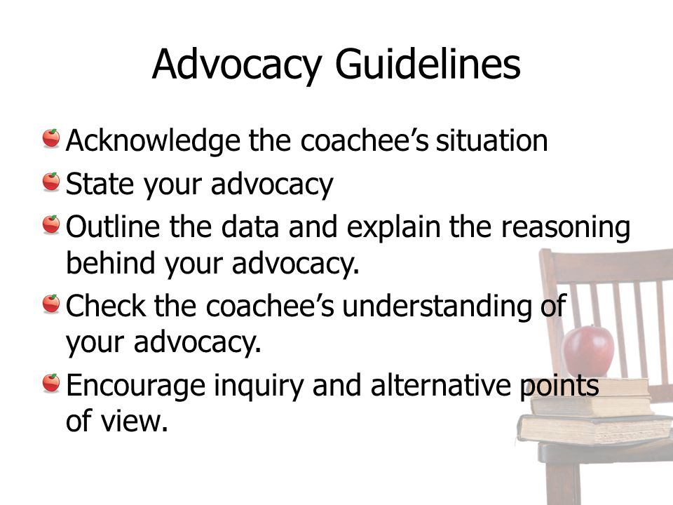 Advocacy Guidelines Acknowledge the coachees situation State your advocacy Outline the data and explain the reasoning behind your advocacy. Check the