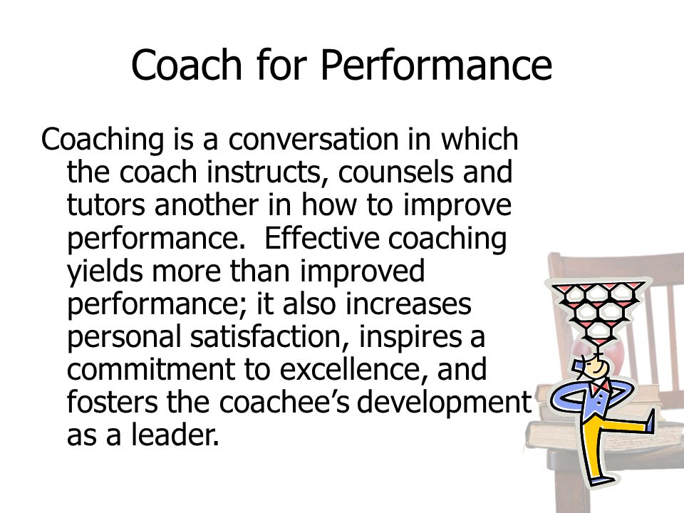 Coach for Performance Coaching is a conversation in which the coach instructs, counsels and tutors another in how to improve performance. Effective co