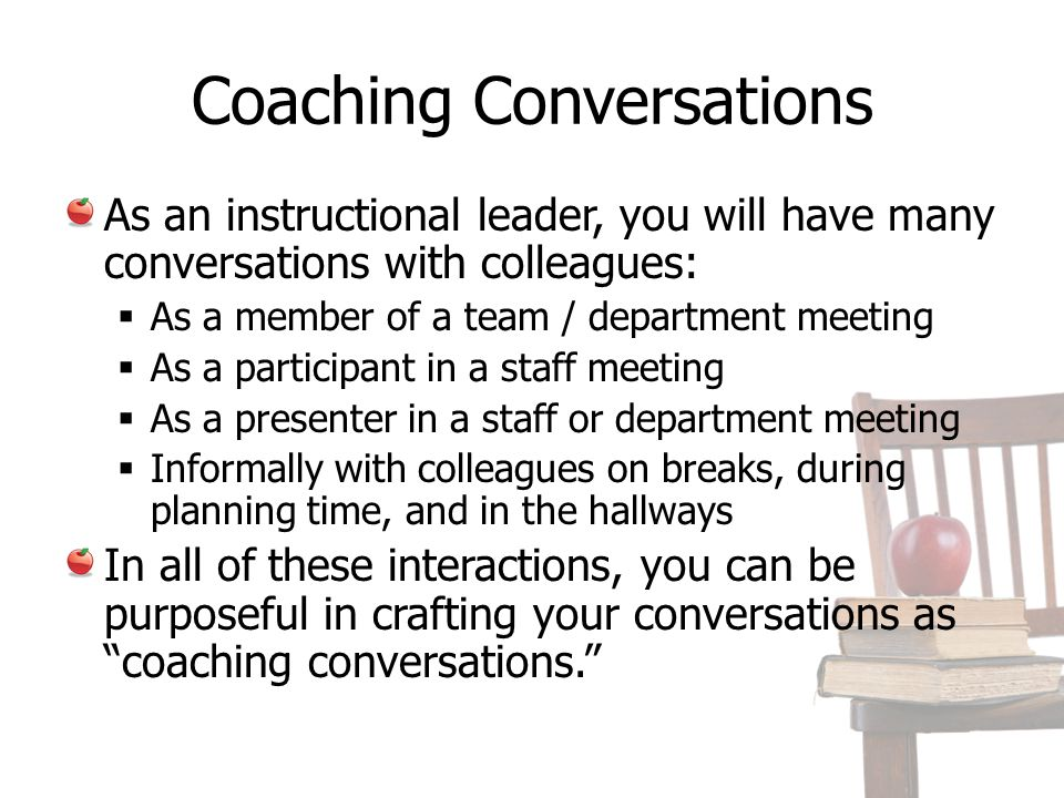Coaching Conversations As an instructional leader, you will have many conversations with colleagues: As a member of a team / department meeting As a participant in a staff meeting As a presenter in a staff or department meeting Informally with colleagues on breaks, during planning time, and in the hallways In all of these interactions, you can be purposeful in crafting your conversations as coaching conversations.