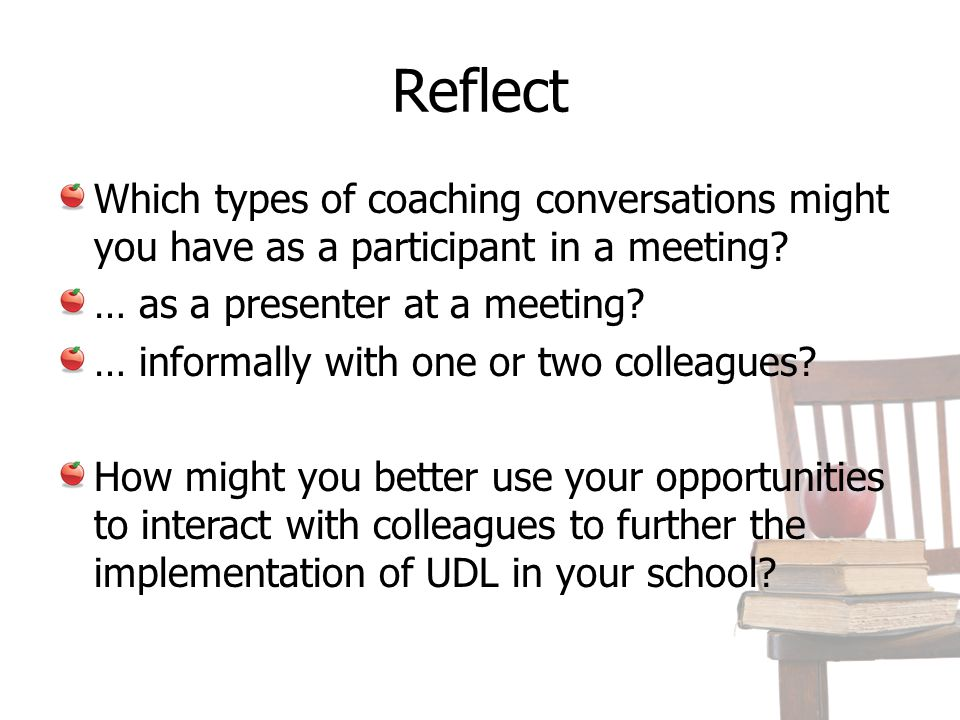 Reflect Which types of coaching conversations might you have as a participant in a meeting? … as a presenter at a meeting? … informally with one or tw