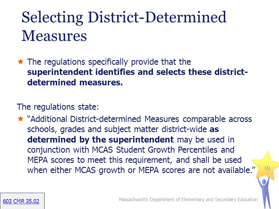 Selecting District-Determined Measures The regulations specifically provide that the superintendent identifies and selects these district- determined measures.