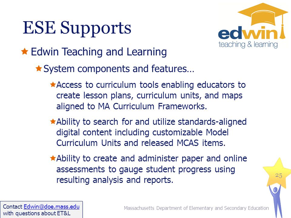 ESE Supports Edwin Teaching and Learning System components and features… Access to curriculum tools enabling educators to create lesson plans, curriculum units, and maps aligned to MA Curriculum Frameworks.