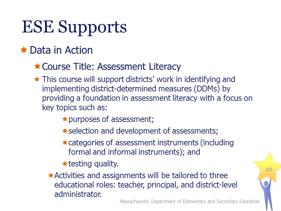 ESE Supports Data in Action Course Title: Assessment Literacy This course will support districts work in identifying and implementing district-determined measures (DDMs) by providing a foundation in assessment literacy with a focus on key topics such as: purposes of assessment; selection and development of assessments; categories of assessment instruments (including formal and informal instruments); and testing quality.