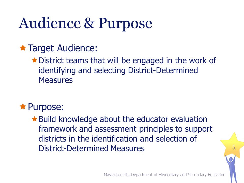 Audience & Purpose Target Audience: District teams that will be engaged in the work of identifying and selecting District-Determined Measures Purpose: Build knowledge about the educator evaluation framework and assessment principles to support districts in the identification and selection of District-Determined Measures 5 Massachusetts Department of Elementary and Secondary Education