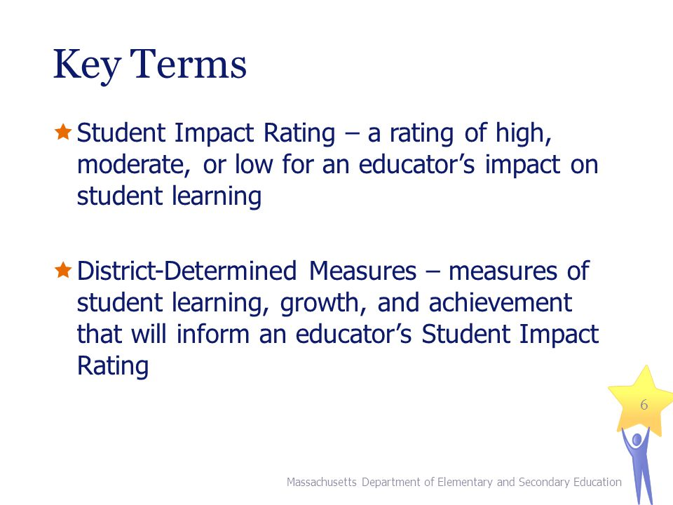 Key Terms Student Impact Rating – a rating of high, moderate, or low for an educators impact on student learning District-Determined Measures – measures of student learning, growth, and achievement that will inform an educators Student Impact Rating 6 Massachusetts Department of Elementary and Secondary Education