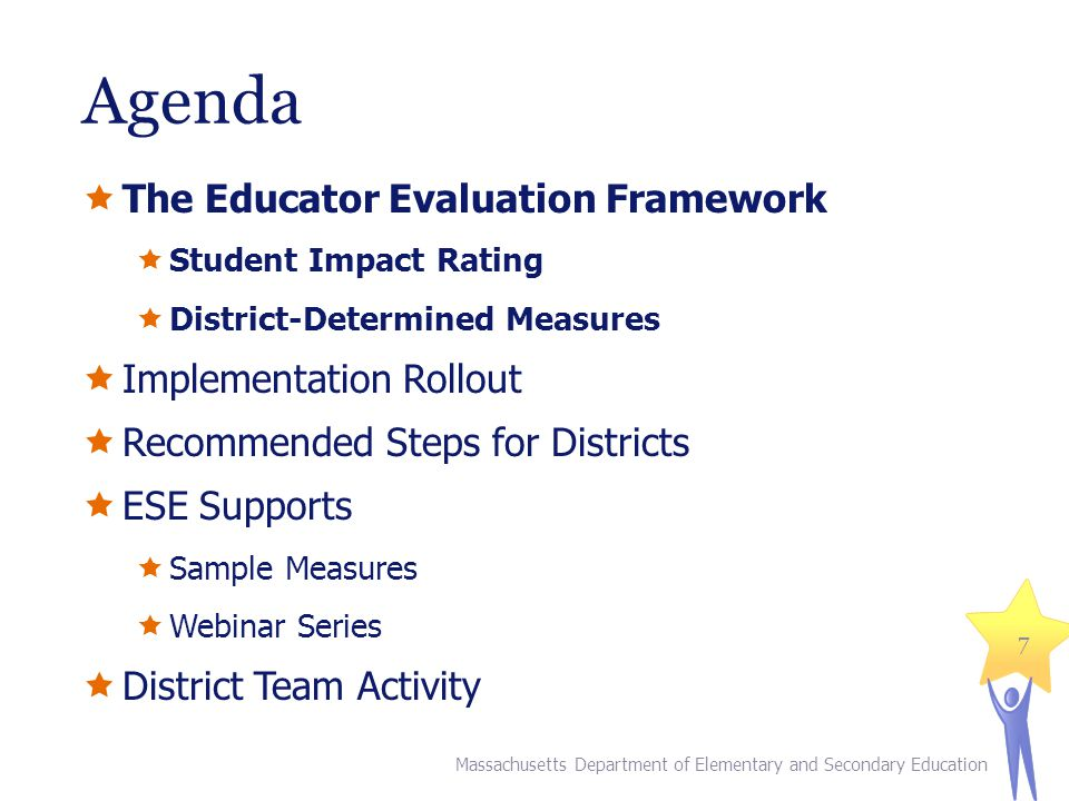 Agenda The Educator Evaluation Framework Student Impact Rating District-Determined Measures Implementation Rollout Recommended Steps for Districts ESE Supports Sample Measures Webinar Series District Team Activity 7 Massachusetts Department of Elementary and Secondary Education