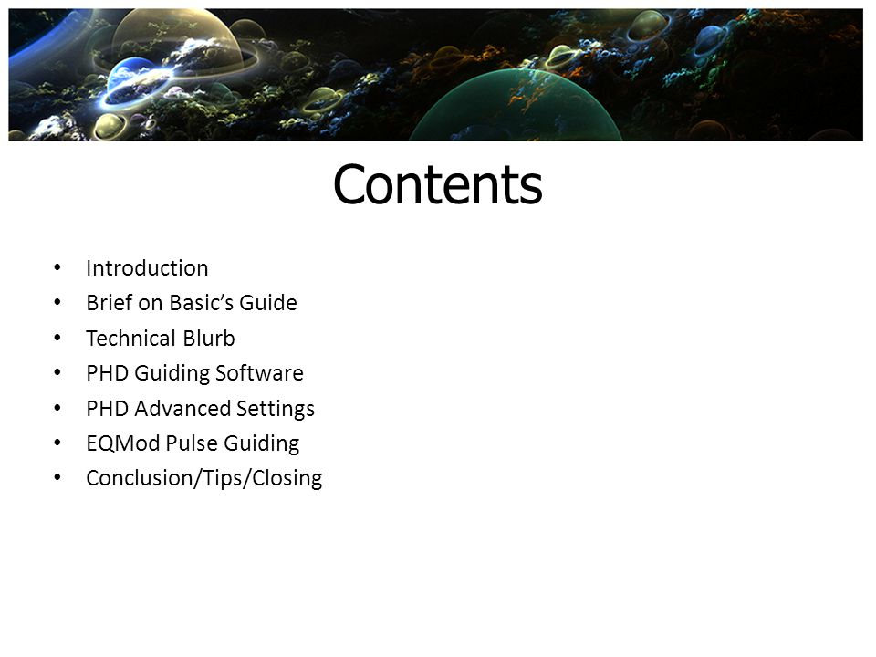 Contents Introduction Brief on Basics Guide Technical Blurb PHD Guiding Software PHD Advanced Settings EQMod Pulse Guiding Conclusion/Tips/Closing