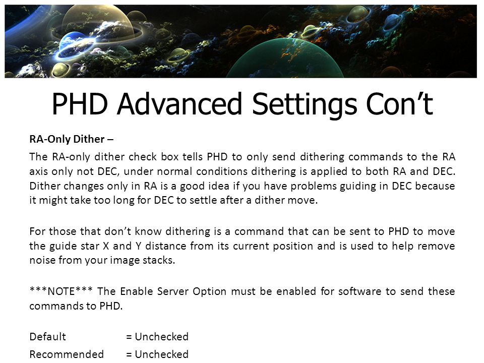 PHD Advanced Settings Cont RA-Only Dither – The RA-only dither check box tells PHD to only send dithering commands to the RA axis only not DEC, under