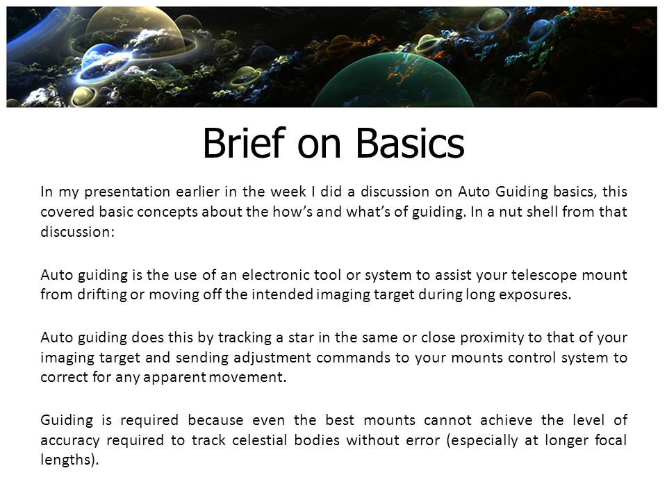Brief on Basics In my presentation earlier in the week I did a discussion on Auto Guiding basics, this covered basic concepts about the hows and whats