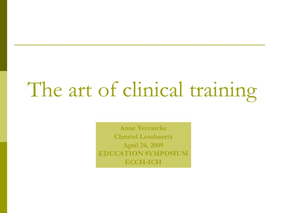The art of clinical training Anne Vervarcke Christel Lombaerts April 24, 2009 EDUCATION SYMPOSIUM ECCH-ICH