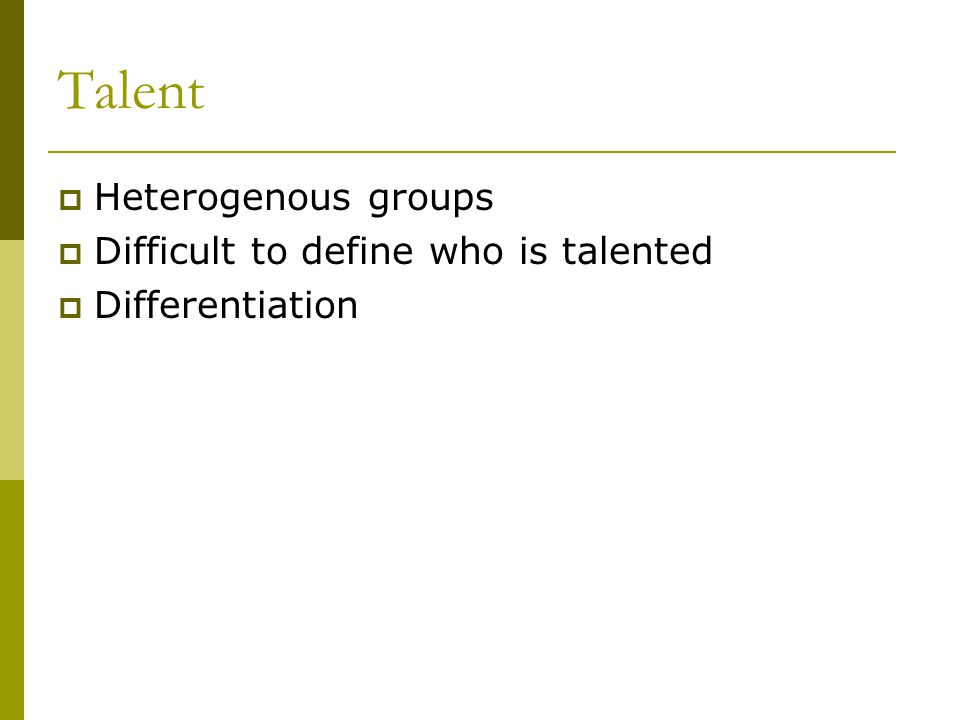 Talent Heterogenous groups Difficult to define who is talented Differentiation
