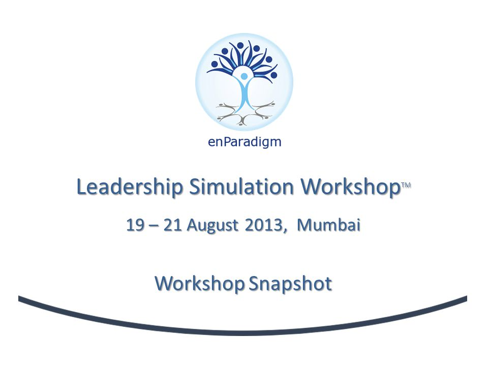 Leadership Simulation Workshop TM 19 – 21 August 2013, Mumbai Workshop Snapshot