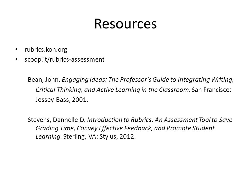 Resources rubrics.kon.org scoop.it/rubrics-assessment Bean, John. Engaging Ideas: The Professors Guide to Integrating Writing, Critical Thinking, and
