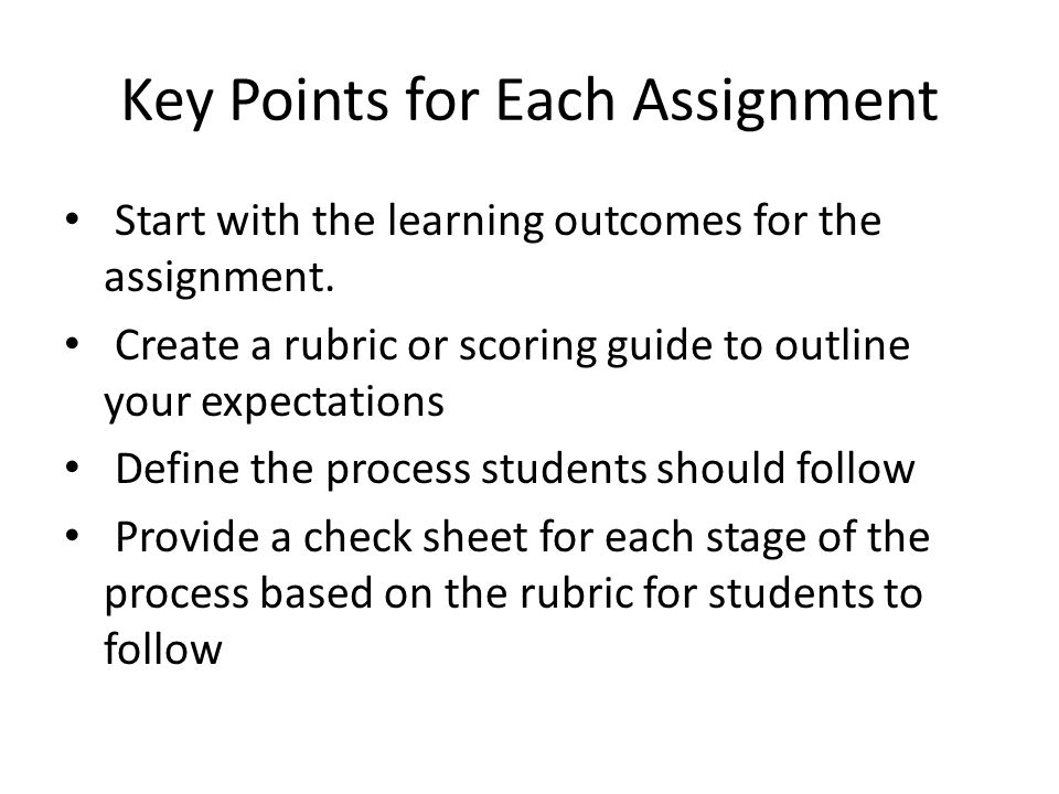 Key Points for Each Assignment Start with the learning outcomes for the assignment. Create a rubric or scoring guide to outline your expectations Defi