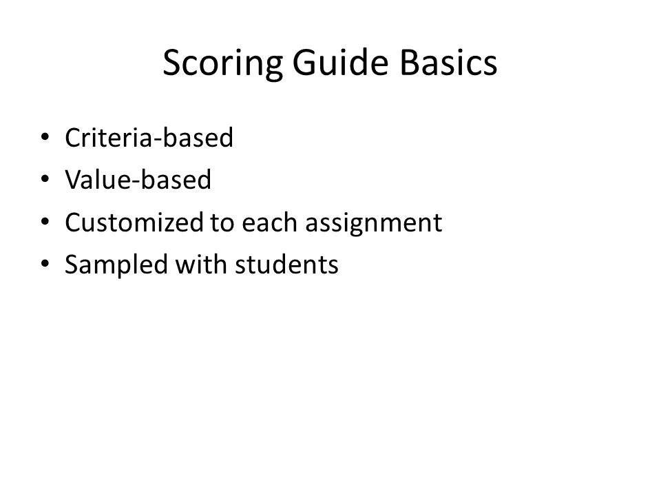 Scoring Guide Basics Criteria-based Value-based Customized to each assignment Sampled with students