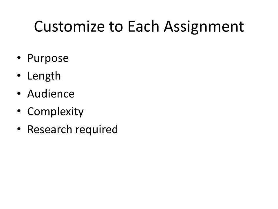 Customize to Each Assignment Purpose Length Audience Complexity Research required