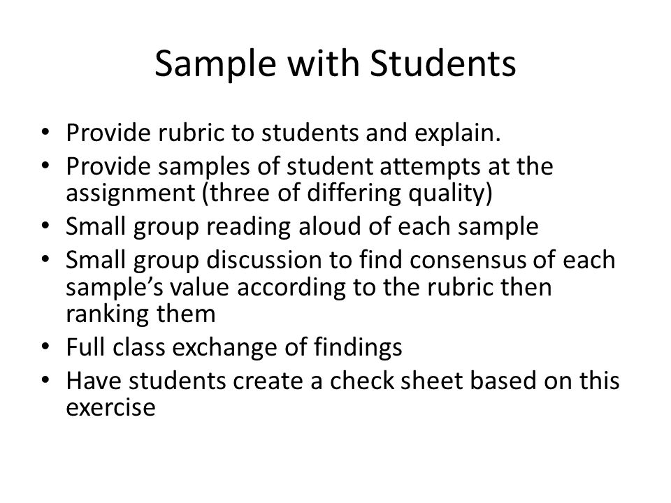 Sample with Students Provide rubric to students and explain. Provide samples of student attempts at the assignment (three of differing quality) Small