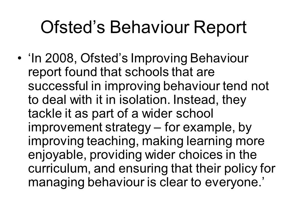 Ofsteds Behaviour Report In 2008, Ofsteds Improving Behaviour report found that schools that are successful in improving behaviour tend not to deal wi