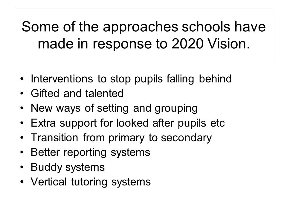 Some of the approaches schools have made in response to 2020 Vision. Interventions to stop pupils falling behind Gifted and talented New ways of setti