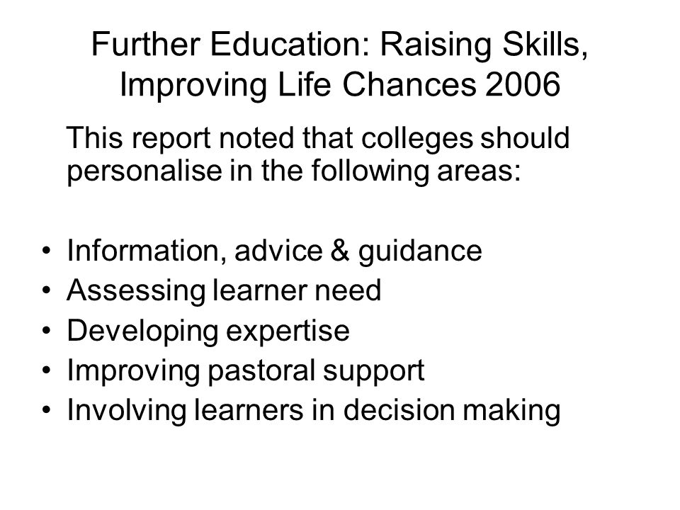 Further Education: Raising Skills, Improving Life Chances 2006 This report noted that colleges should personalise in the following areas: Information,