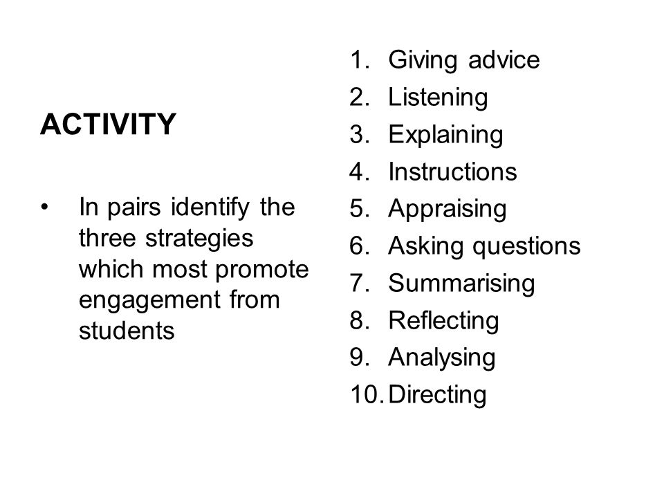 ACTIVITY In pairs identify the three strategies which most promote engagement from students 1.Giving advice 2.Listening 3.Explaining 4.Instructions 5.