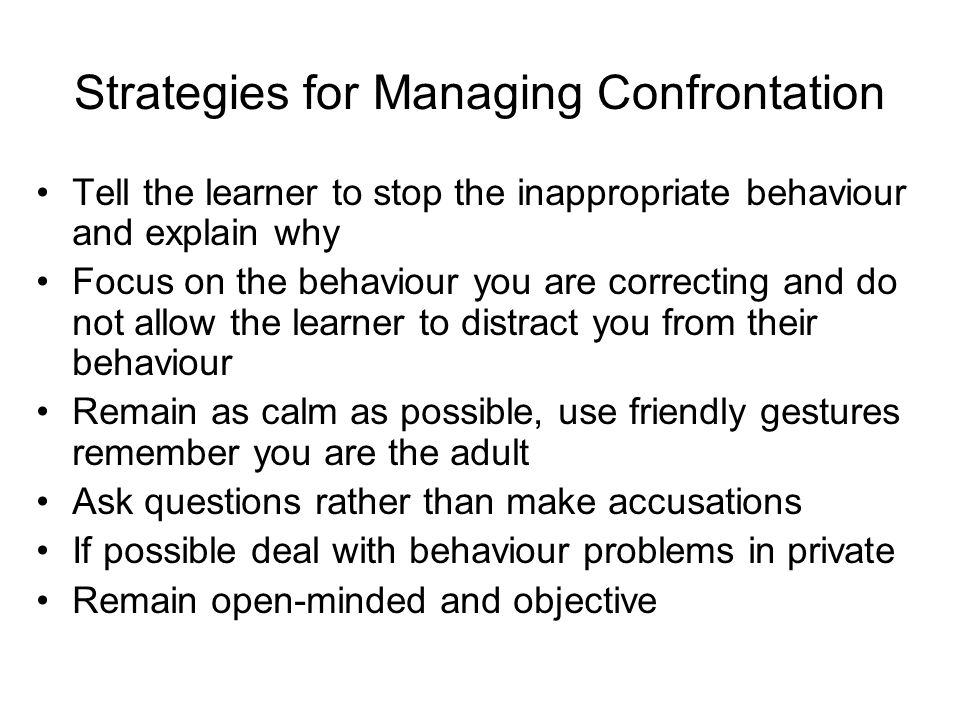 Strategies for Managing Confrontation Tell the learner to stop the inappropriate behaviour and explain why Focus on the behaviour you are correcting a