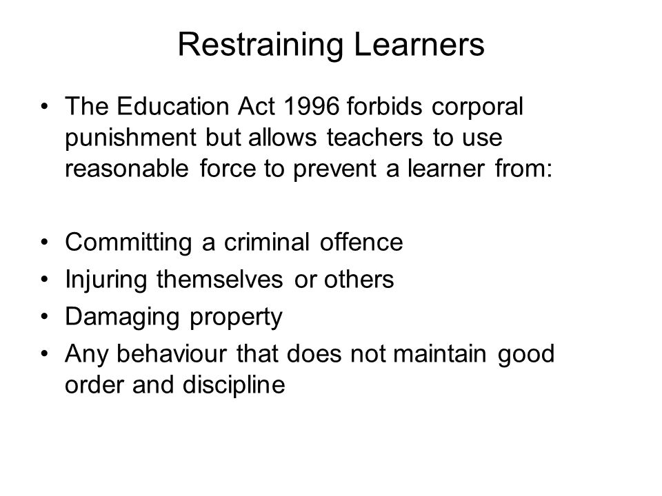 Restraining Learners The Education Act 1996 forbids corporal punishment but allows teachers to use reasonable force to prevent a learner from: Committ
