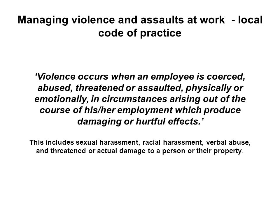 Managing violence and assaults at work - local code of practice Violence occurs when an employee is coerced, abused, threatened or assaulted, physical