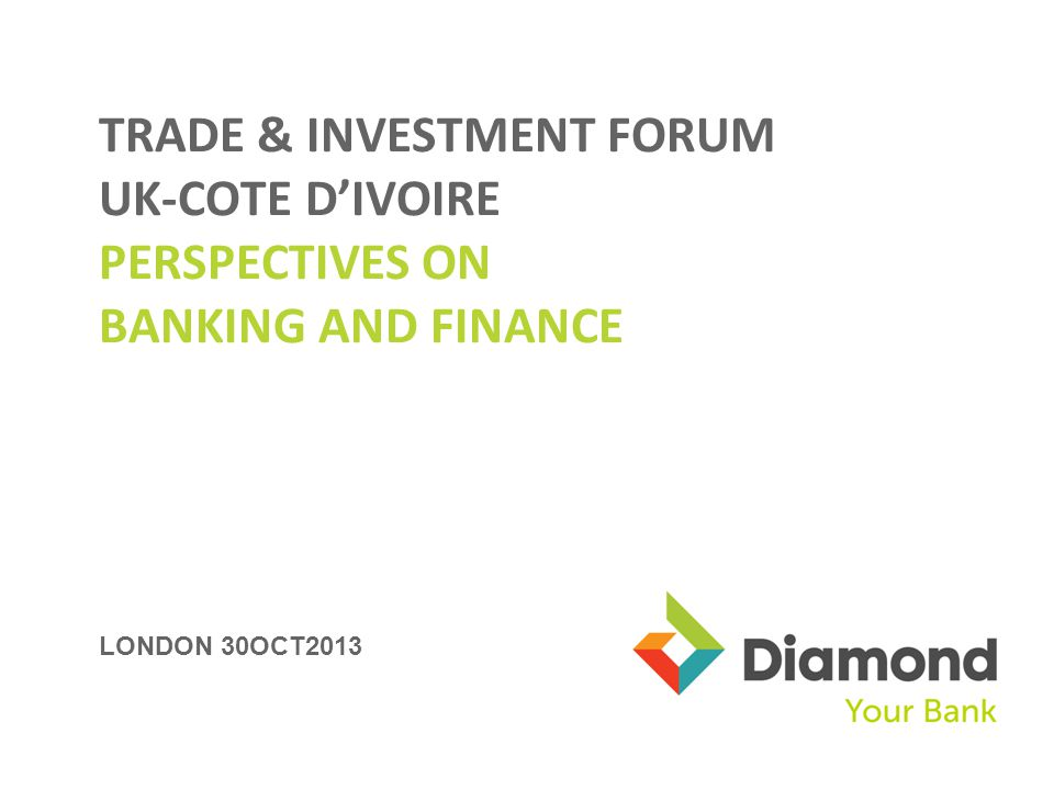 LONDON 30OCT2013 TRADE & INVESTMENT FORUM UK-COTE DIVOIRE PERSPECTIVES ON BANKING AND FINANCE