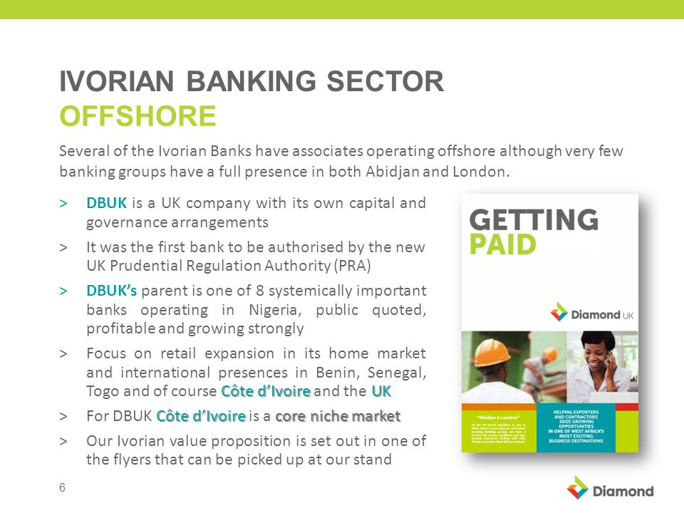 6 IVORIAN BANKING SECTOR OFFSHORE >DBUK is a UK company with its own capital and governance arrangements >It was the first bank to be authorised by the new UK Prudential Regulation Authority (PRA) >DBUKs parent is one of 8 systemically important banks operating in Nigeria, public quoted, profitable and growing strongly Côte dIvoire UK >Focus on retail expansion in its home market and international presences in Benin, Senegal, Togo and of course Côte dIvoire and the UK Côte dIvoire core niche market >For DBUK Côte dIvoire is a core niche market >Our Ivorian value proposition is set out in one of the flyers that can be picked up at our stand Several of the Ivorian Banks have associates operating offshore although very few banking groups have a full presence in both Abidjan and London.