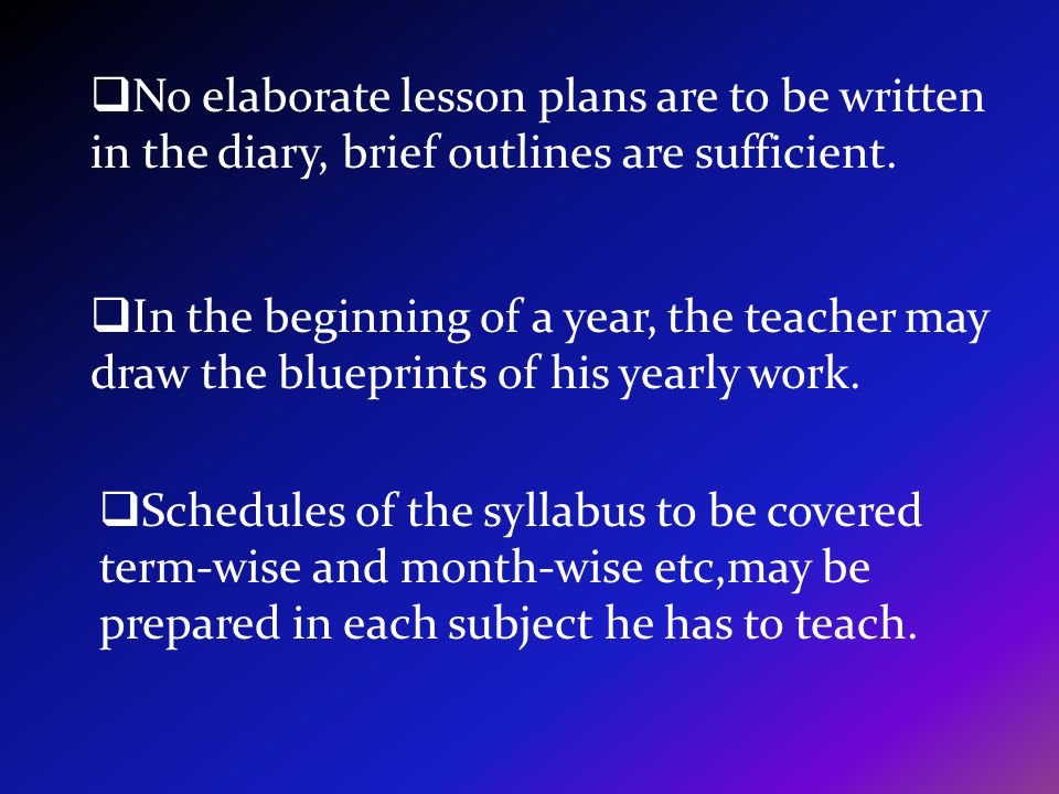 Schedules of the syllabus to be covered term-wise and month-wise etc,may be prepared in each subject he has to teach. In the beginning of a year, the