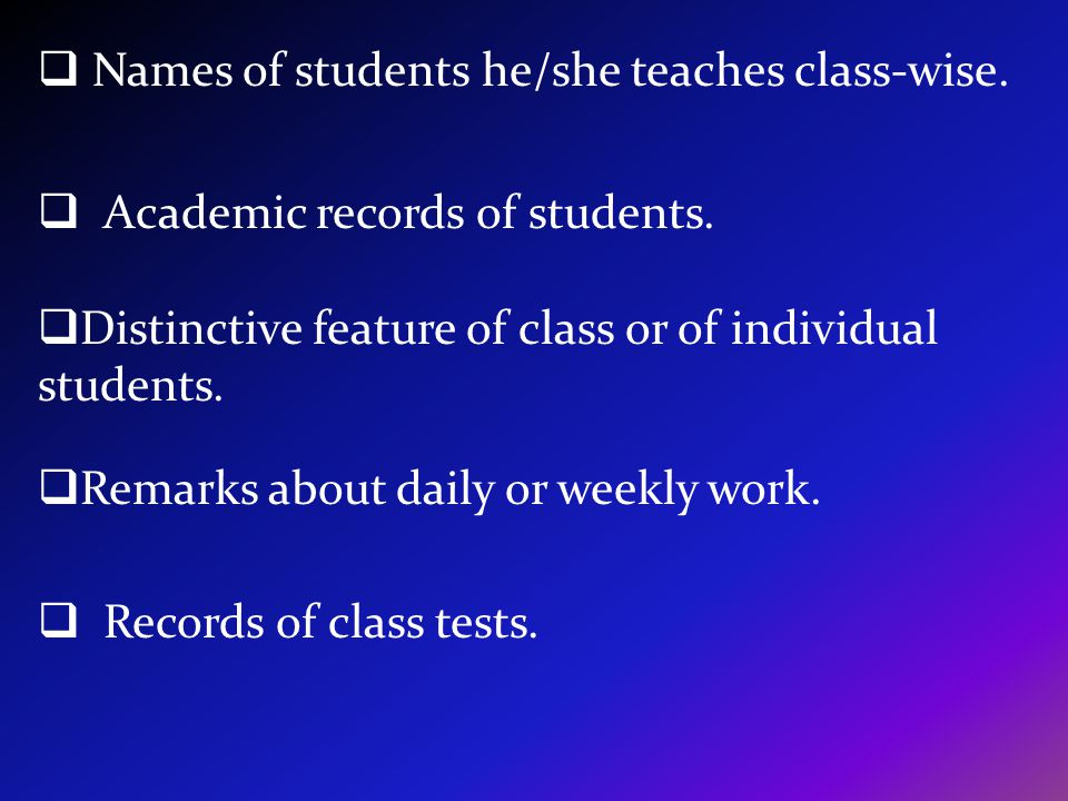 Names of students he/she teaches class-wise. Academic records of students. Distinctive feature of class or of individual students. Remarks about daily