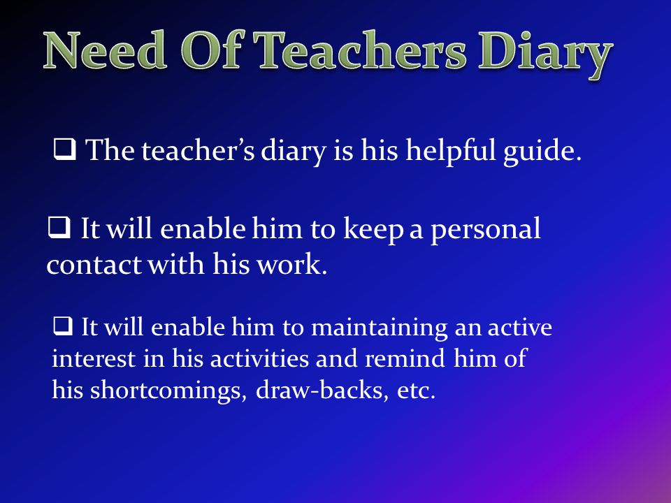 The teachers diary is his helpful guide. It will enable him to keep a personal contact with his work. It will enable him to maintaining an active inte