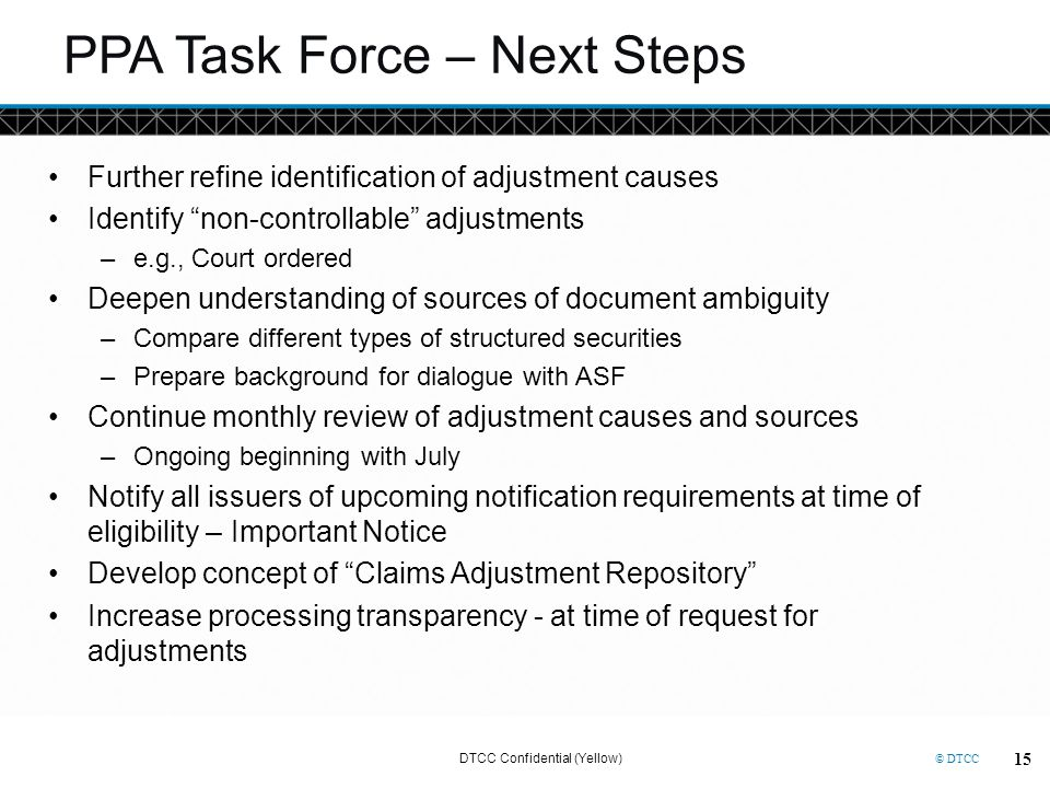 © DTCC PPA Task Force – Next Steps Further refine identification of adjustment causes Identify non-controllable adjustments –e.g., Court ordered Deepe