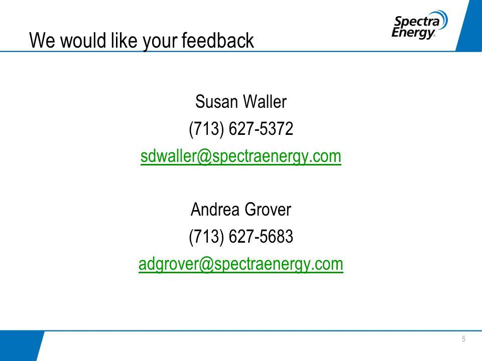 We would like your feedback Susan Waller (713) 627-5372 sdwaller@spectraenergy.com Andrea Grover (713) 627-5683 adgrover@spectraenergy.com 5