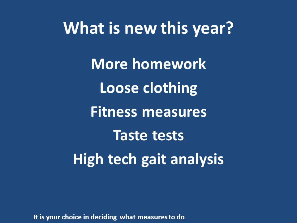 What is new this year? More homework Loose clothing Fitness measures Taste tests High tech gait analysis It is your choice in deciding what measures t