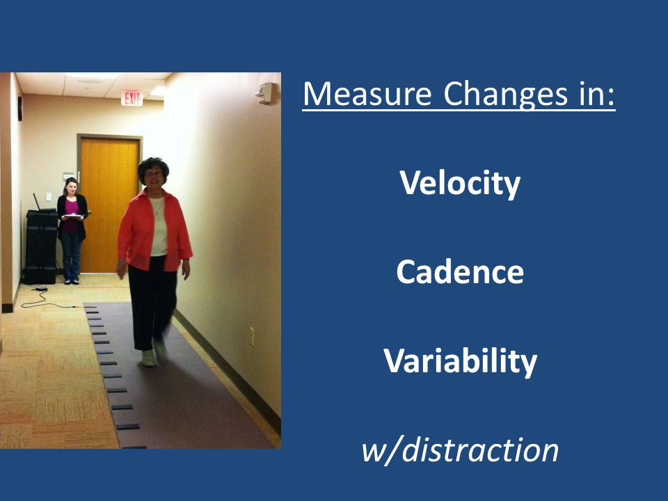 Measure Changes in: Velocity Cadence Variability w/distraction