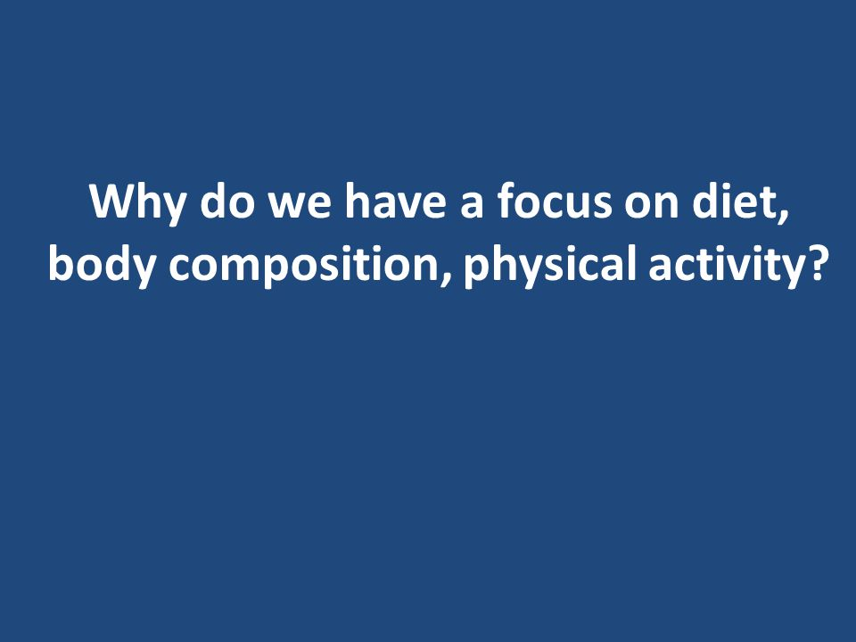 Why do we have a focus on diet, body composition, physical activity?