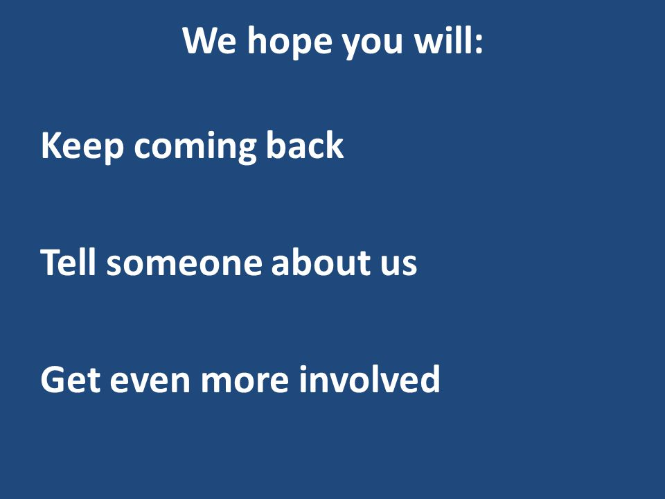 We hope you will: Keep coming back Tell someone about us Get even more involved