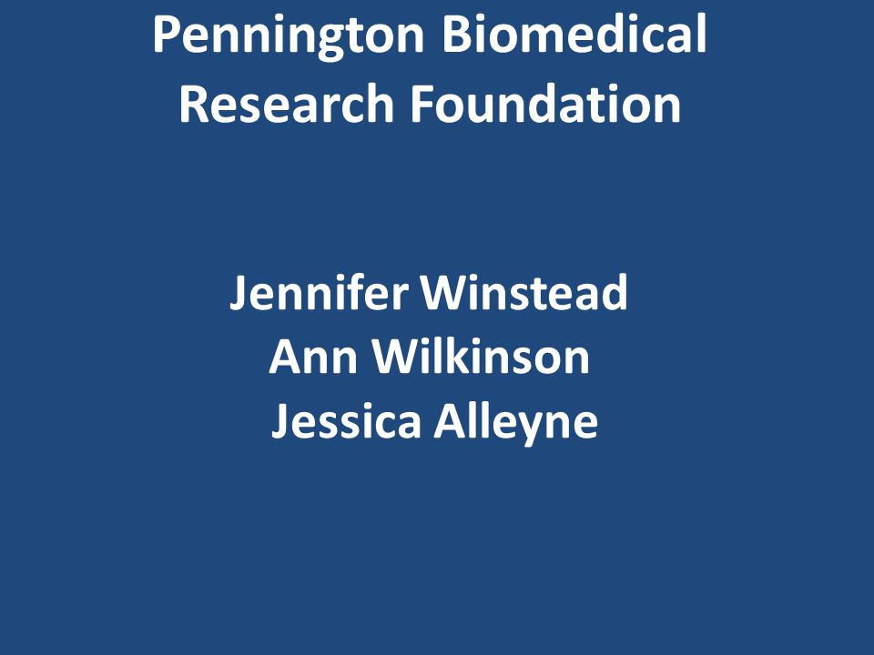 Pennington Biomedical Research Foundation Jennifer Winstead Ann Wilkinson Jessica Alleyne