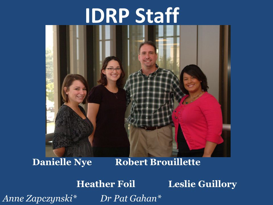 Danielle Nye Robert Brouillette Heather Foil Leslie Guillory IDRP Staff Anne Zapczynski Anne Zapczynski* Dr Pat Gahan*