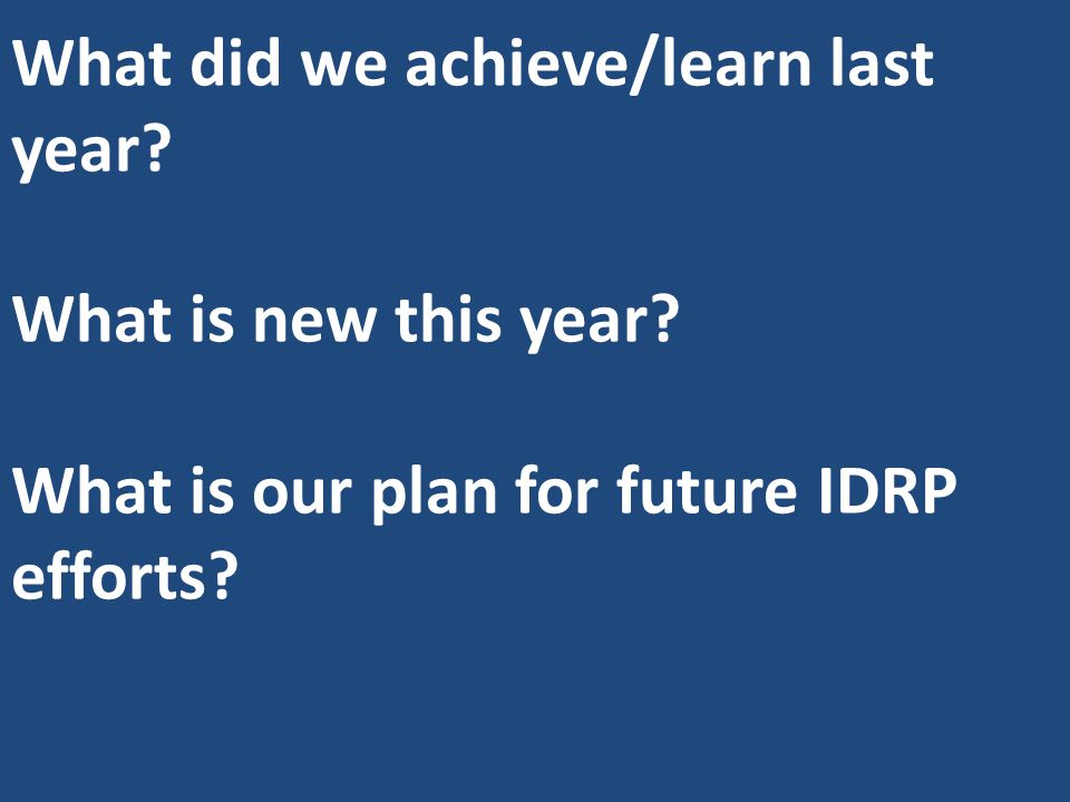 What did we achieve/learn last year? What is new this year? What is our plan for future IDRP efforts?