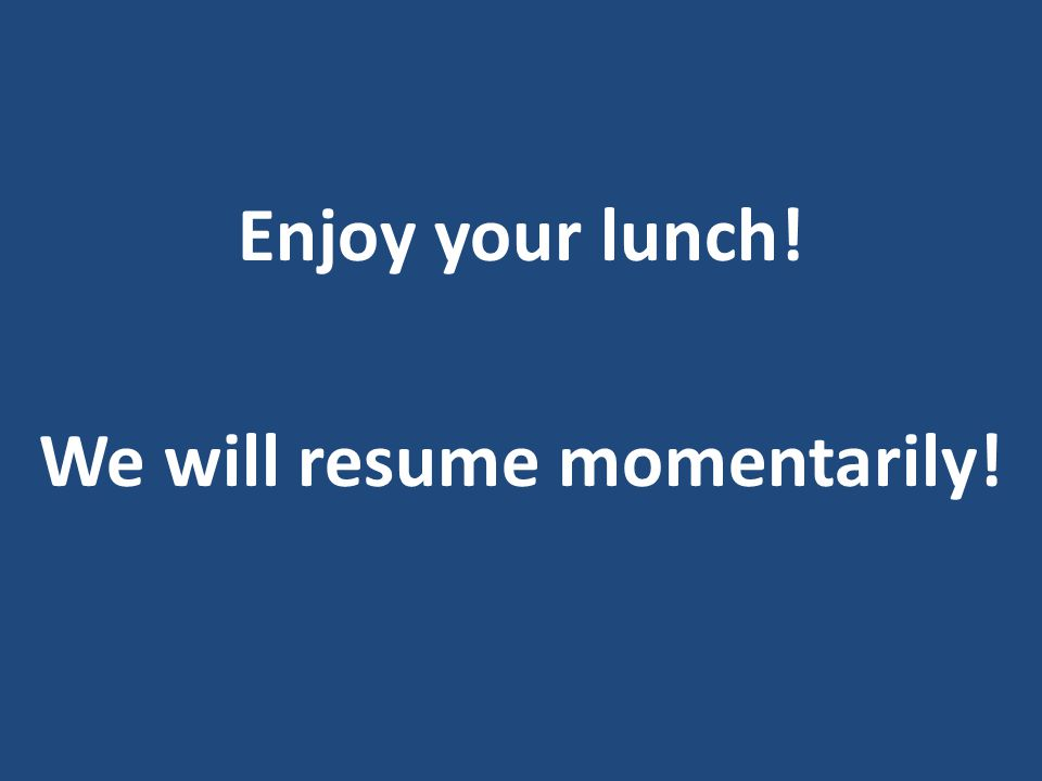 Enjoy your lunch! We will resume momentarily!