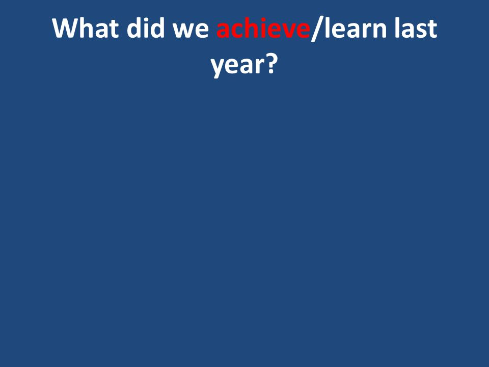 What did we achieve/learn last year?