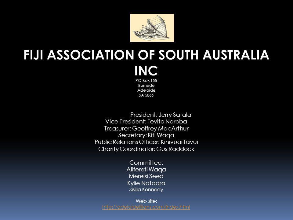 FIJI ASSOCIATION OF SOUTH AUSTRALIA INC PO Box 155 Burnside Adelaide SA 5066 President: Jerry Satala Vice President: Tevita Naroba Treasurer: Geoffrey