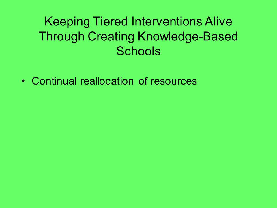 Keeping Tiered Interventions Alive Through Creating Knowledge-Based Schools Continual reallocation of resources