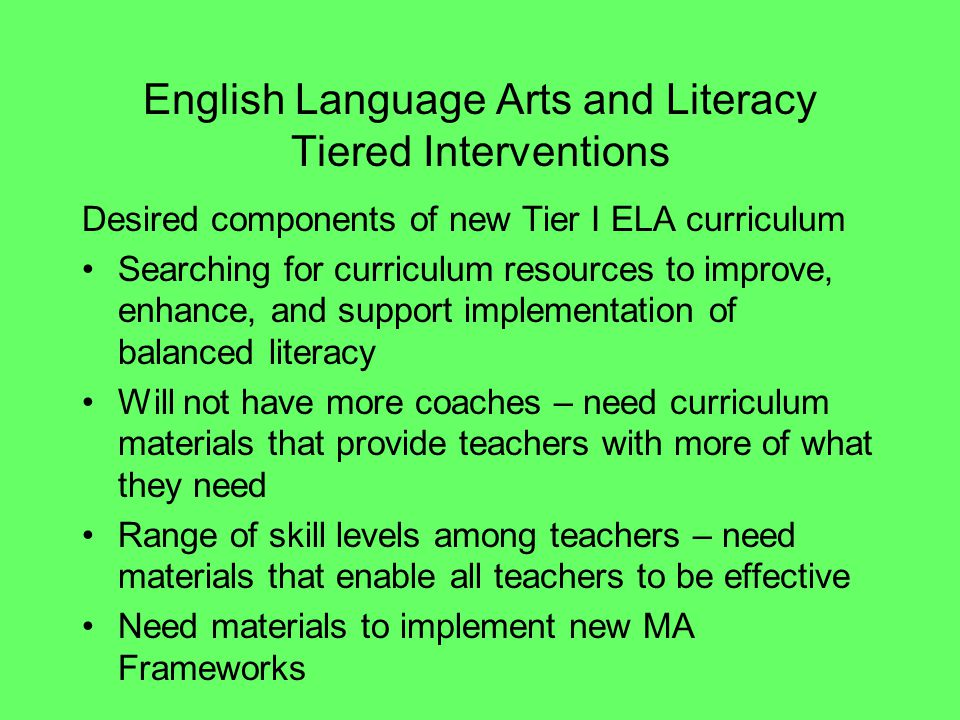 English Language Arts and Literacy Tiered Interventions Desired components of new Tier I ELA curriculum Searching for curriculum resources to improve,