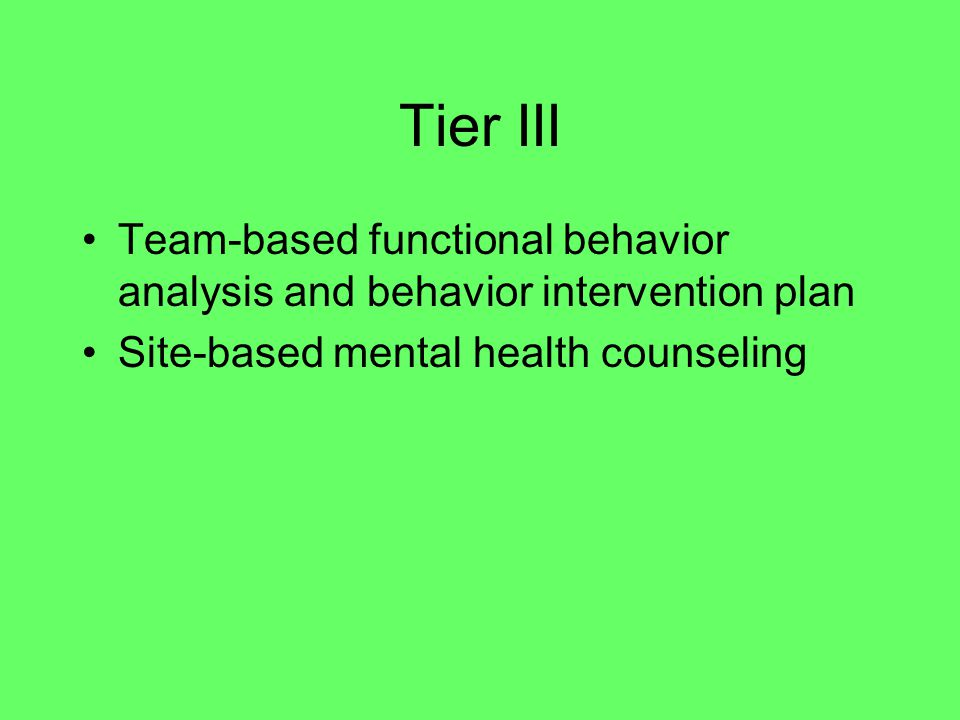 Tier III Team-based functional behavior analysis and behavior intervention plan Site-based mental health counseling