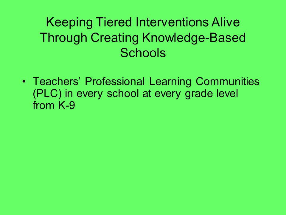 Keeping Tiered Interventions Alive Through Creating Knowledge-Based Schools Teachers Professional Learning Communities (PLC) in every school at every