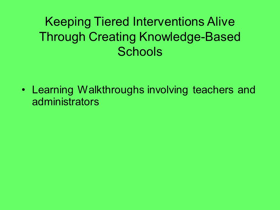 Keeping Tiered Interventions Alive Through Creating Knowledge-Based Schools Learning Walkthroughs involving teachers and administrators